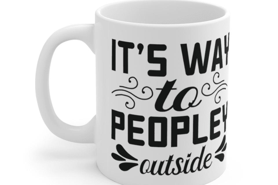 It's way to peopley outside – White 11oz Ceramic Coffee Mug (2)