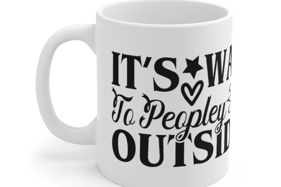 It's way to peopley outside – White 11oz Ceramic Coffee Mug (4)