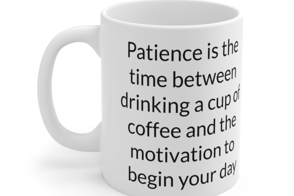 Patience is the time between drinking a cup of coffee and the motivation to begin your day – White 11oz Ceramic Coffee Mug (2)