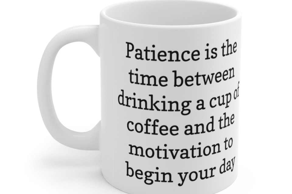 Patience is the time between drinking a cup of coffee and the motivation to begin your day – White 11oz Ceramic Coffee Mug (3)