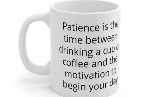 Patience is the time between drinking a cup of coffee and the motivation to begin your day – White 11oz Ceramic Coffee Mug (4)