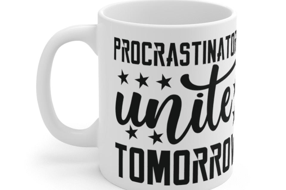 Procrastinators Unite Tomorrow – White 11oz Ceramic Coffee Mug (3)