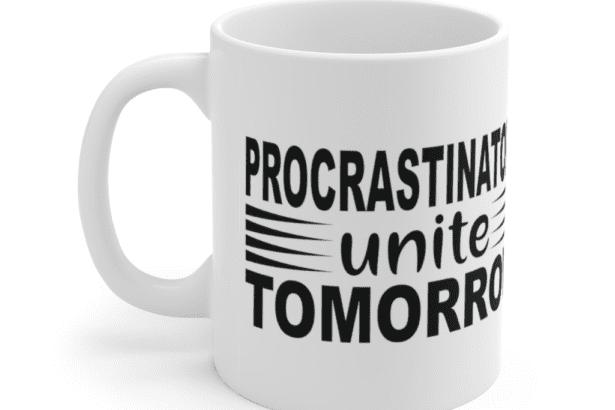 Procrastinators Unite Tomorrow – White 11oz Ceramic Coffee Mug (4)