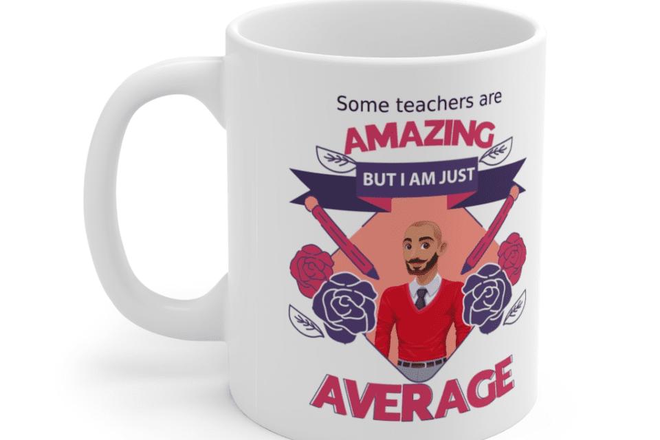 Some teachers are amazing, But I am just average – White 11oz Ceramic Coffee Mug (10)