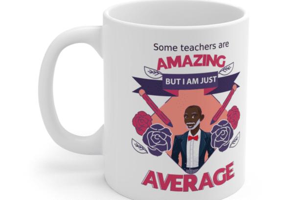 Some teachers are amazing, But I am just average – White 11oz Ceramic Coffee Mug (11)