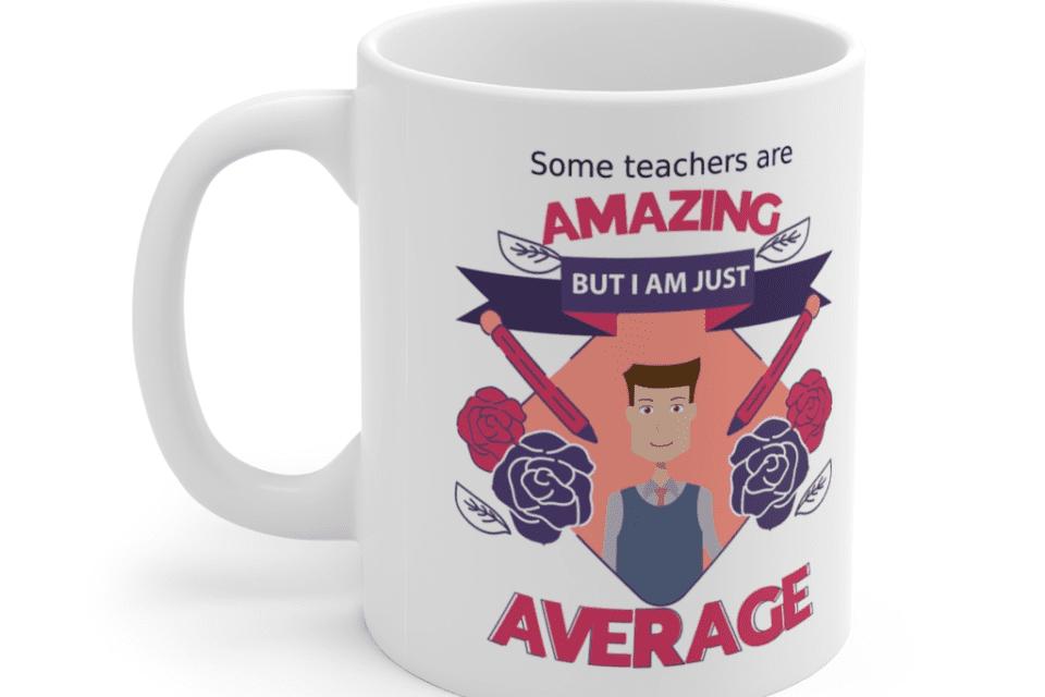 Some teachers are amazing, But I am just average – White 11oz Ceramic Coffee Mug (12)