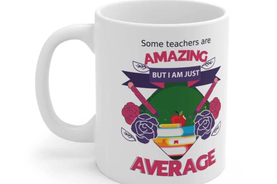 Some teachers are amazing, But I am just average – White 11oz Ceramic Coffee Mug (13)