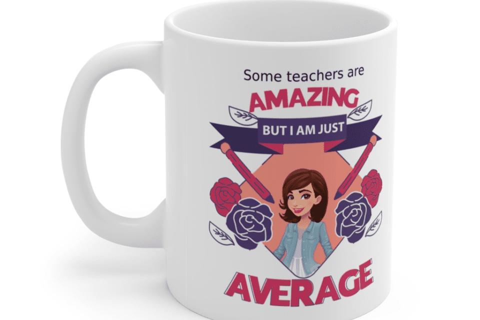 Some teachers are amazing, But I am just average – White 11oz Ceramic Coffee Mug (3)