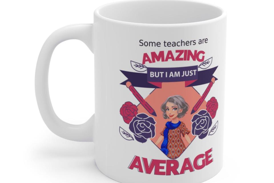 Some teachers are amazing, But I am just average – White 11oz Ceramic Coffee Mug (4)