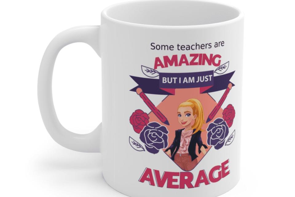 Some teachers are amazing, But I am just average – White 11oz Ceramic Coffee Mug (5)