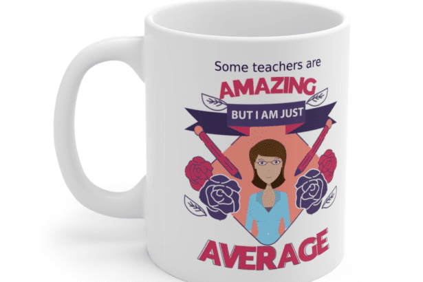 Some teachers are amazing, But I am just average – White 11oz Ceramic Coffee Mug (6)