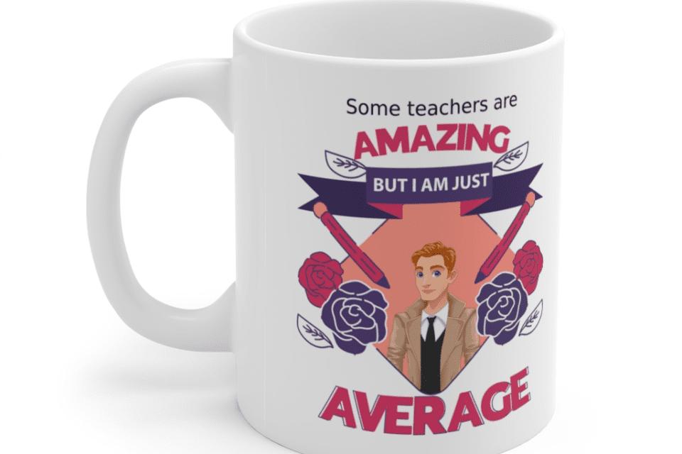 Some teachers are amazing, But I am just average – White 11oz Ceramic Coffee Mug (7)