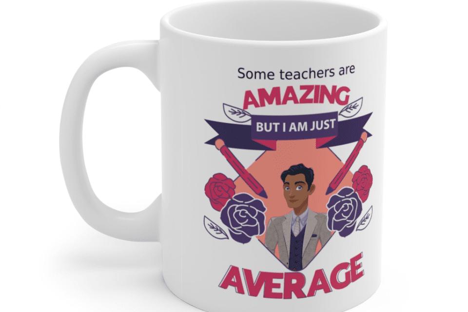 Some teachers are amazing, But I am just average – White 11oz Ceramic Coffee Mug (8)