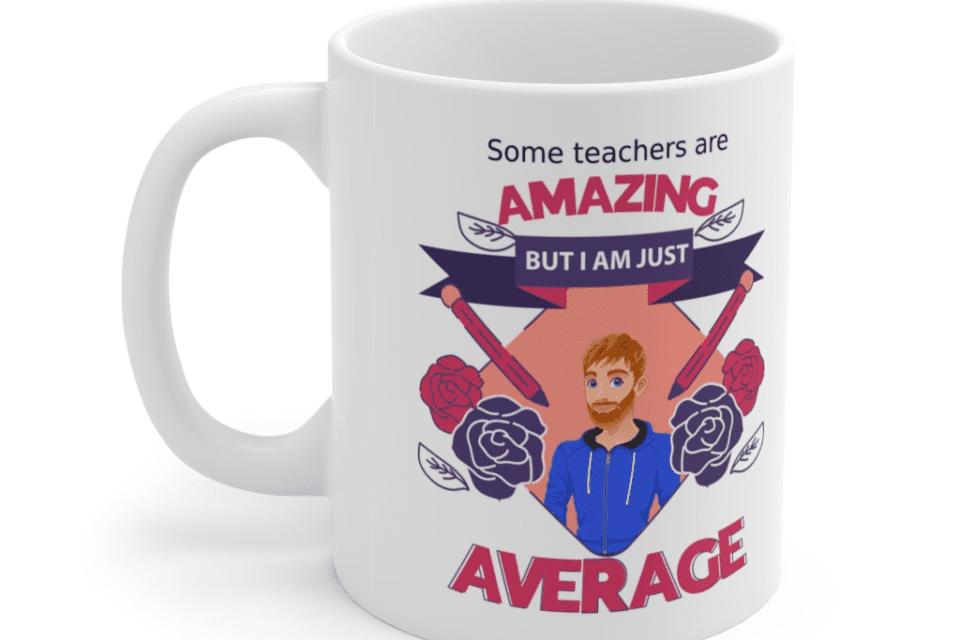 Some teachers are amazing, But I am just average – White 11oz Ceramic Coffee Mug (9)