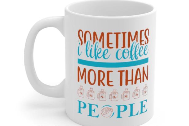 Sometimes I Like Coffee More Than People – White 11oz Ceramic Coffee Mug (2)