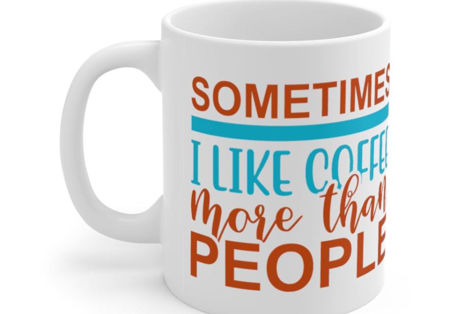 Sometimes I Like Coffee More Than People – White 11oz Ceramic Coffee Mug (3)