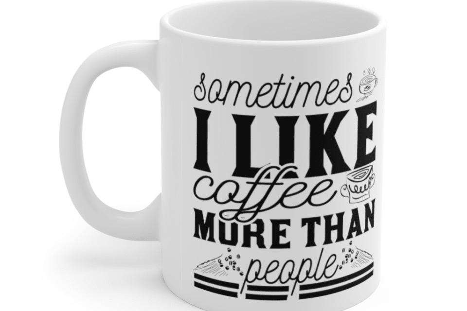 Sometimes I Like Coffee More Than People – White 11oz Ceramic Coffee Mug (5)