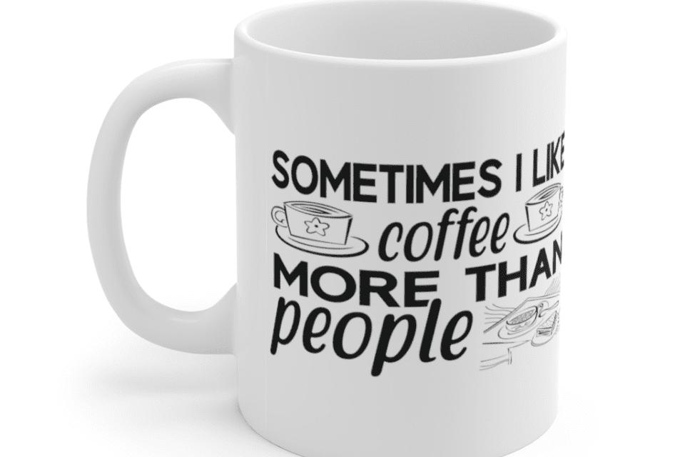 Sometimes I Like Coffee More Than People – White 11oz Ceramic Coffee Mug (6)