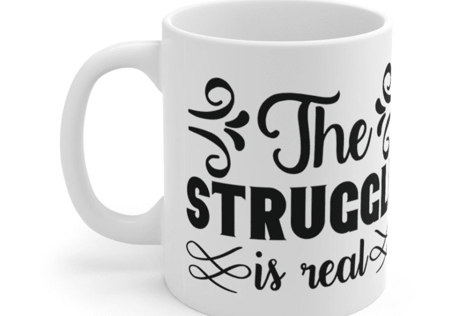The Struggle is Real – White 11oz Ceramic Coffee Mug (3)