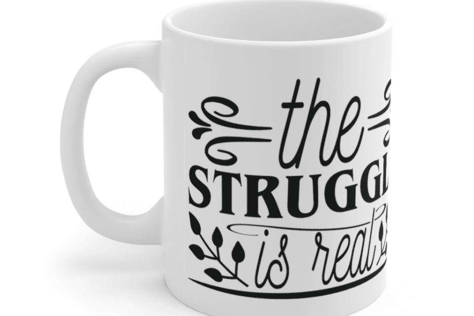 The Struggle is Real – White 11oz Ceramic Coffee Mug (5)