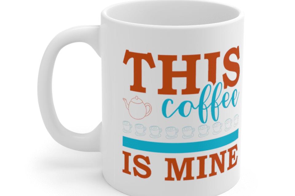 This Coffee Is Mine – White 11oz Ceramic Coffee Mug (2)