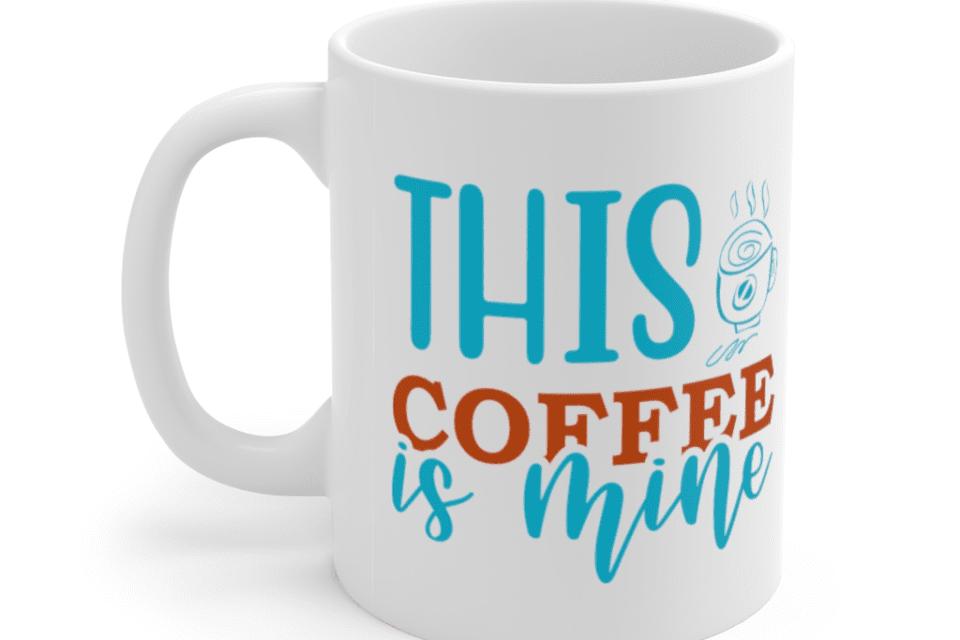 This Coffee Is Mine – White 11oz Ceramic Coffee Mug (3)
