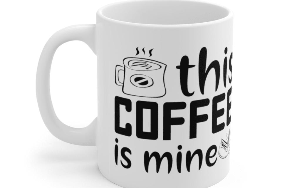 This Coffee is Mine – White 11oz Ceramic Coffee Mug (6)