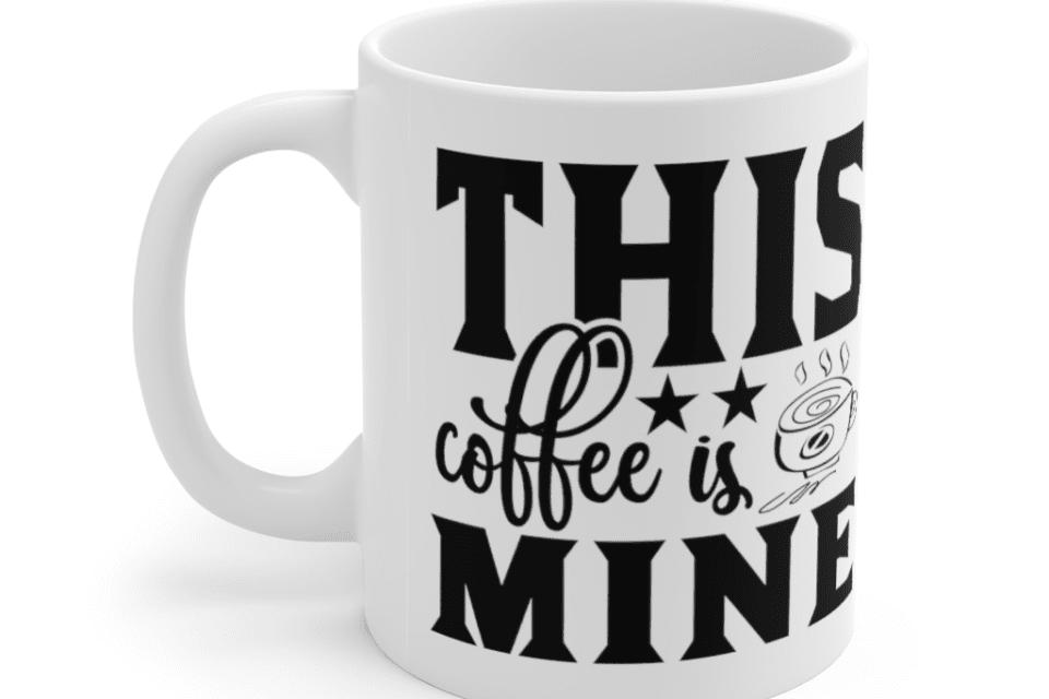 This Coffee is Mine – White 11oz Ceramic Coffee Mug (7)