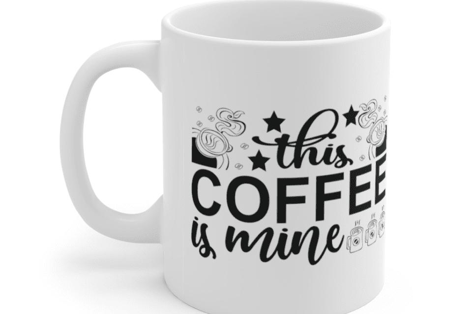 This Coffee is Mine – White 11oz Ceramic Coffee Mug (8)