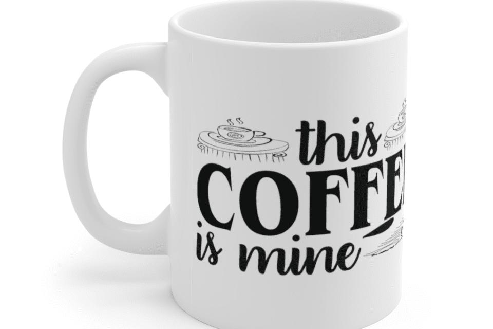 This Coffee is Mine – White 11oz Ceramic Coffee Mug (9)