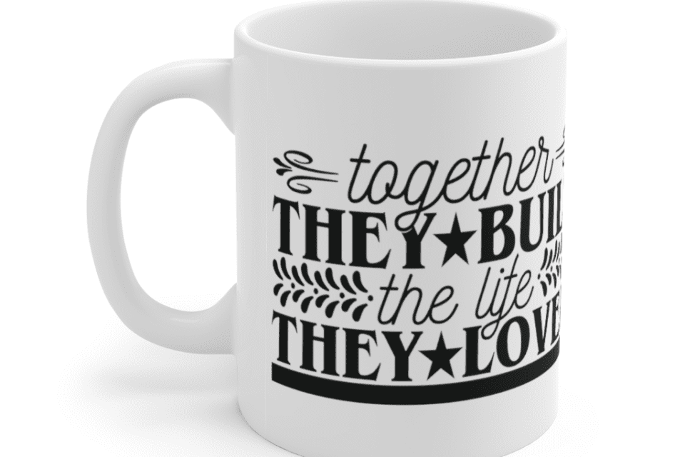 Together they built the life they loved – White 11oz Ceramic Coffee Mug (2)