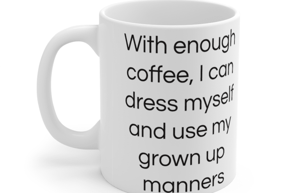 With enough coffee, I can dress myself and use my grown up manners – White 11oz Ceramic Coffee Mug (2)