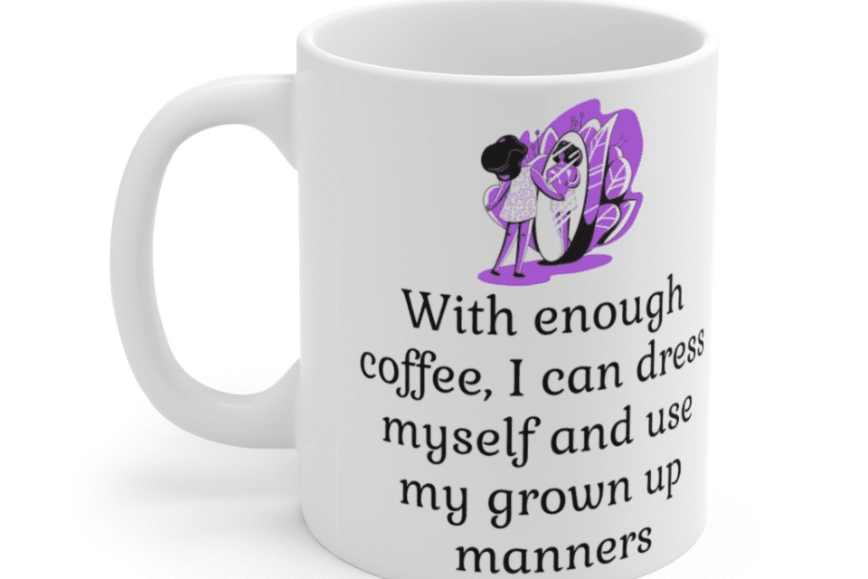With enough coffee, I can dress myself and use my grown up manners – White 11oz Ceramic Coffee Mug (3)