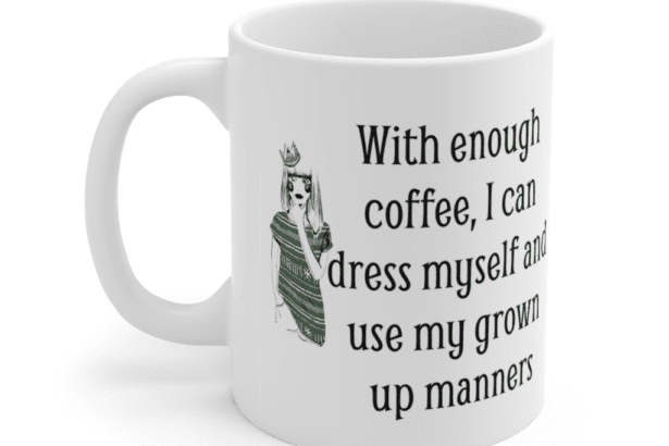With enough coffee, I can dress myself and use my grown up manners – White 11oz Ceramic Coffee Mug (4)
