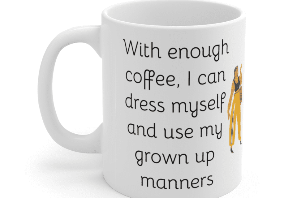 With enough coffee, I can dress myself and use my grown up manners – White 11oz Ceramic Coffee Mug (5)
