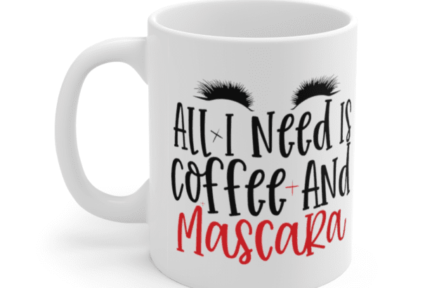 All I Need is Coffee and Mascara – White 11oz Ceramic Coffee Mug (2)