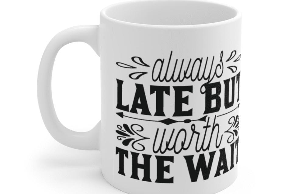 Always late but worth the wait – White 11oz Ceramic Coffee Mug (5)