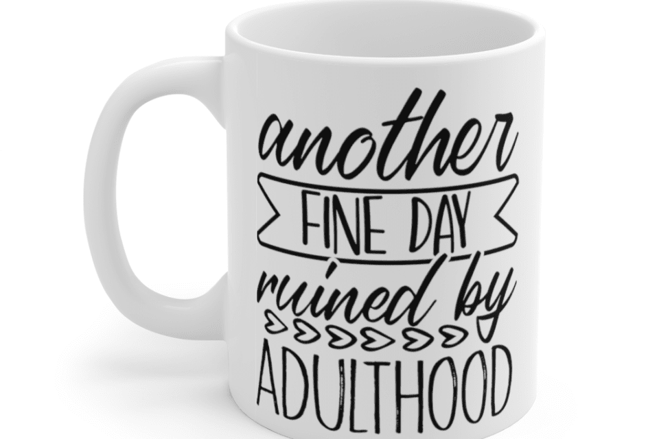 Another fine day ruined by adulthood – White 11oz Ceramic Coffee Mug (2)
