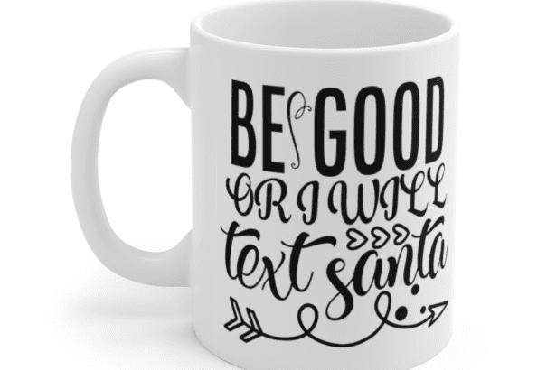 Be Good or I Will Text Santa – White 11oz Ceramic Coffee Mug (2)