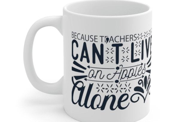 Because Teachers Can't Live On Apples Alone – White 11oz Ceramic Coffee Mug (2)
