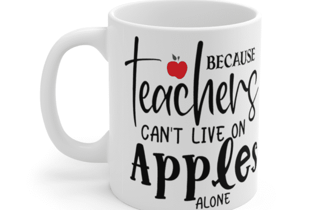 Because Teachers Can't Live On Apples Alone – White 11oz Ceramic Coffee Mug (3)