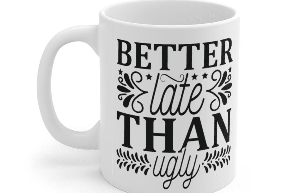 Better Late Than Ugly – White 11oz Ceramic Coffee Mug (5)