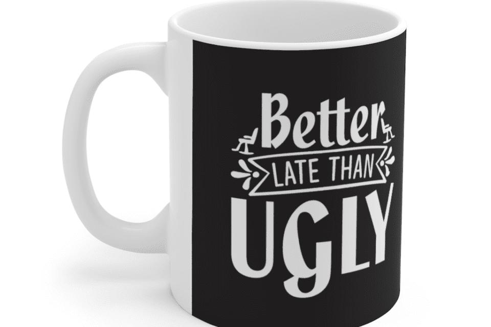 Better Late Than Ugly – White 11oz Ceramic Coffee Mug (6)