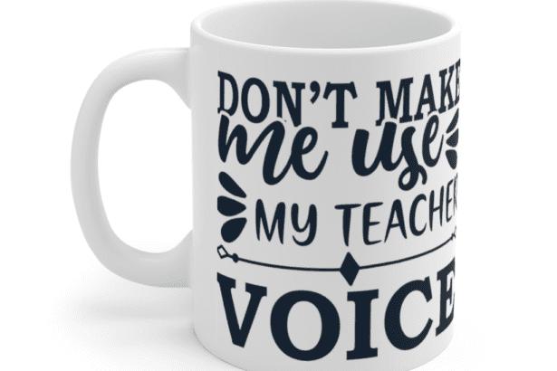 Don't Make Me Use My Teacher Voice – White 11oz Ceramic Coffee Mug (2)