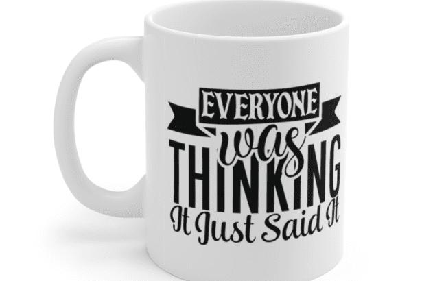 Everyone Was Thinking It, I Just Said It – White 11oz Ceramic Coffee Mug (5)
