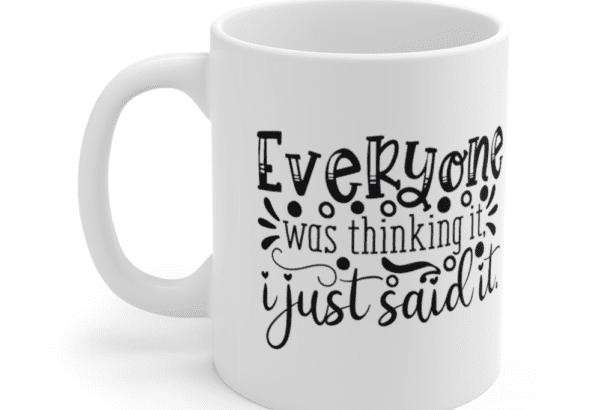Everyone was thinking it I just said it – White 11oz Ceramic Coffee Mug (3)