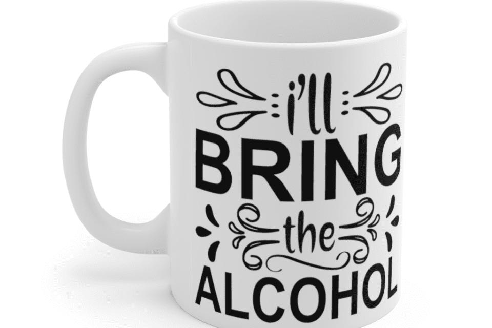 I'll Bring The Alcohol – White 11oz Ceramic Coffee Mug (5)