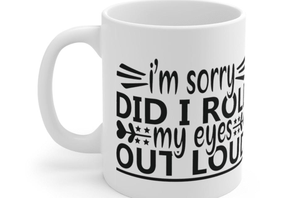 I'm Sorry Did I Roll My Eyes Out Loud – White 11oz Ceramic Coffee Mug (5)
