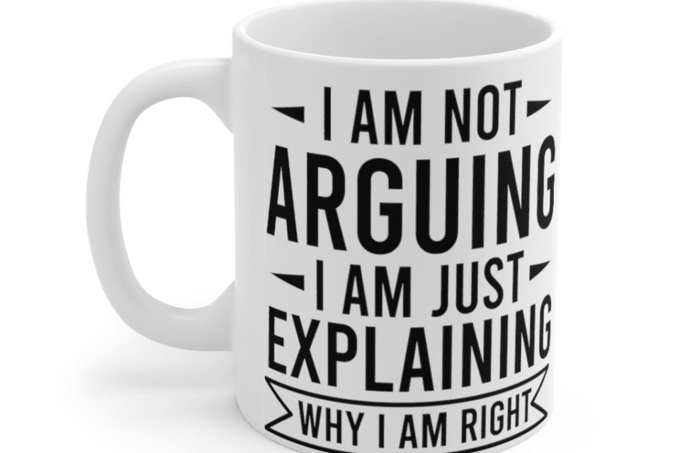 I am not arguing I am just explaining why I am right – White 11oz Ceramic Coffee Mug (2)