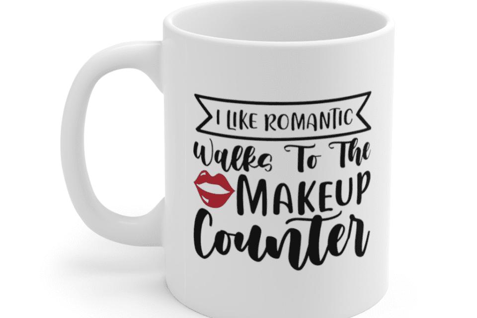 I like romantic walks to the makeup counter – White 11oz Ceramic Coffee Mug (2)